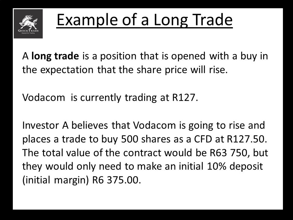 Example of a Long Trade A long trade is a position that is opened with a buy in the expectation that the share price will rise. Vodacom is currently t