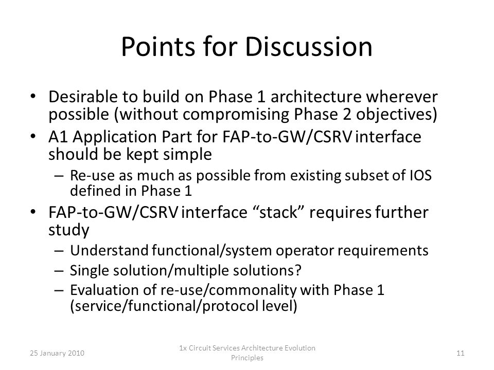 Points for Discussion Desirable to build on Phase 1 architecture wherever possible (without compromising Phase 2 objectives) A1 Application Part for FAP-to-GW/CSRV interface should be kept simple – Re-use as much as possible from existing subset of IOS defined in Phase 1 FAP-to-GW/CSRV interface stack requires further study – Understand functional/system operator requirements – Single solution/multiple solutions.