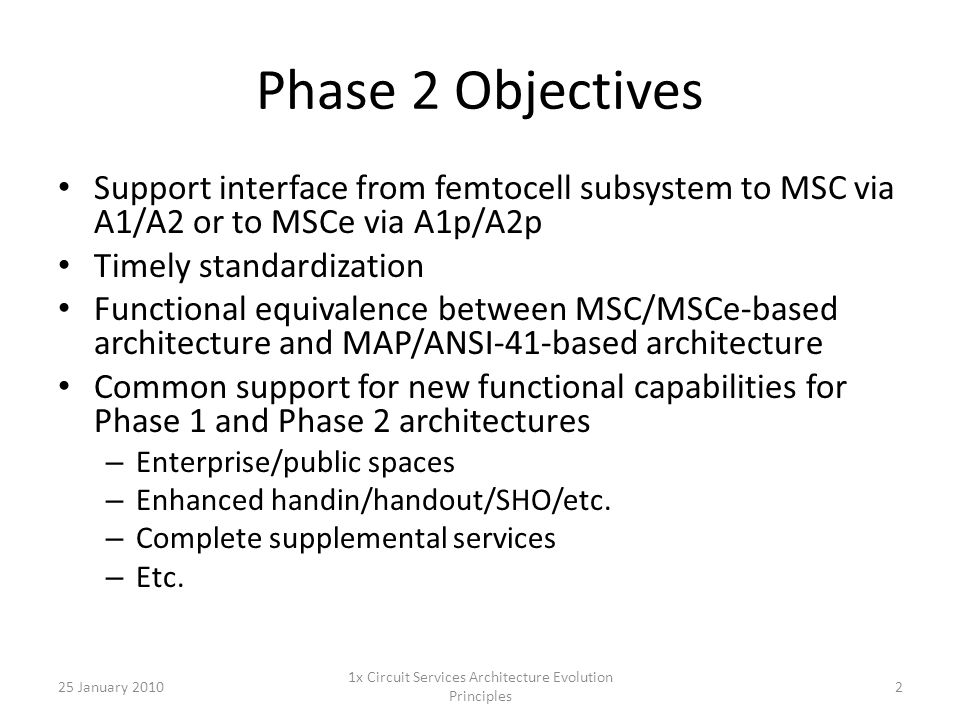 Phase 2 Objectives Support interface from femtocell subsystem to MSC via A1/A2 or to MSCe via A1p/A2p Timely standardization Functional equivalence between MSC/MSCe-based architecture and MAP/ANSI-41-based architecture Common support for new functional capabilities for Phase 1 and Phase 2 architectures – Enterprise/public spaces – Enhanced handin/handout/SHO/etc.