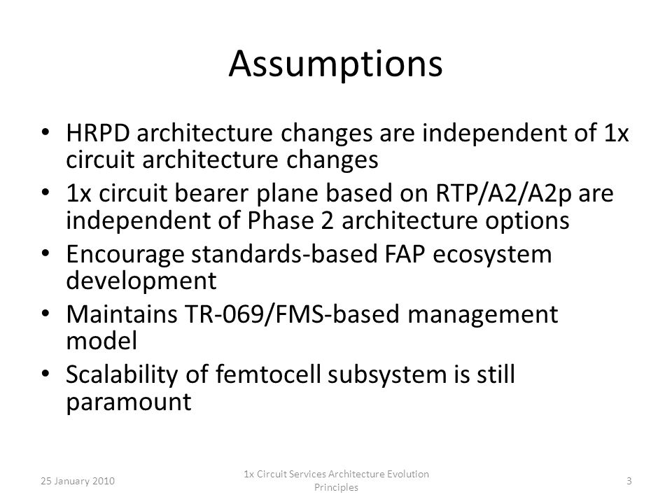 Assumptions HRPD architecture changes are independent of 1x circuit architecture changes 1x circuit bearer plane based on RTP/A2/A2p are independent of Phase 2 architecture options Encourage standards-based FAP ecosystem development Maintains TR-069/FMS-based management model Scalability of femtocell subsystem is still paramount 25 January 20103 1x Circuit Services Architecture Evolution Principles