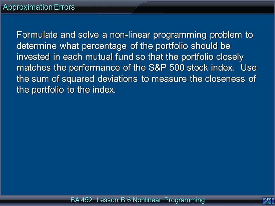BA 452 Lesson B.6 Nonlinear Programming 21 Formulate and solve a non-linear programming problem to determine what percentage of the portfolio should be invested in each mutual fund so that the portfolio closely matches the performance of the S&P 500 stock index.