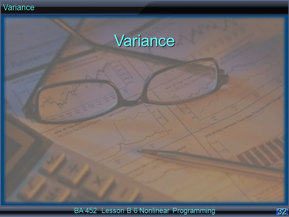 BA 452 Lesson B.6 Nonlinear Programming 32 VarianceVariance