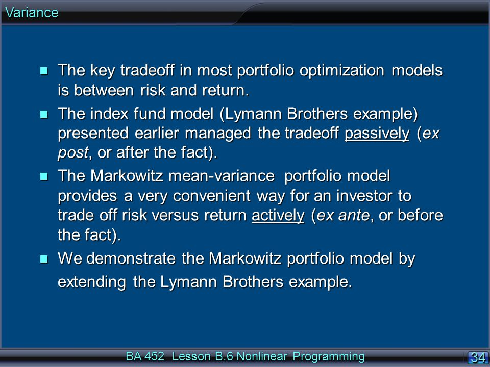 BA 452 Lesson B.6 Nonlinear Programming 34 n The key tradeoff in most portfolio optimization models is between risk and return.