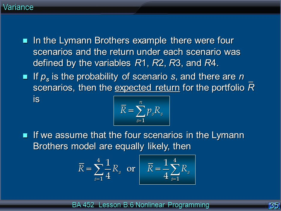 BA 452 Lesson B.6 Nonlinear Programming 35 n In the Lymann Brothers example there were four scenarios and the return under each scenario was defined by the variables R1, R2, R3, and R4.