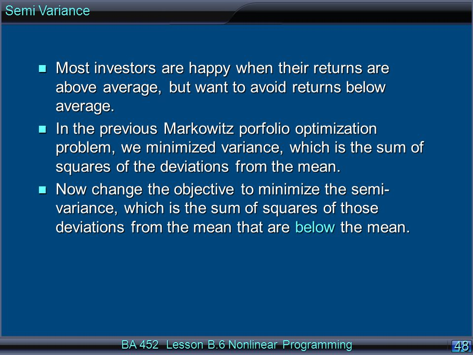 BA 452 Lesson B.6 Nonlinear Programming 48 n Most investors are happy when their returns are above average, but want to avoid returns below average.