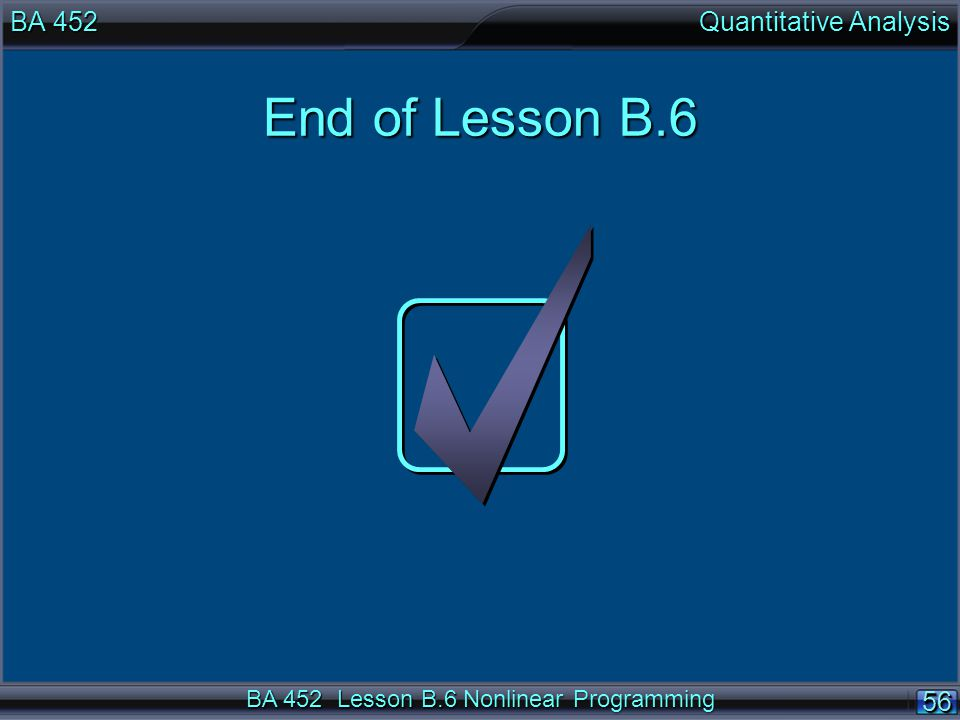 BA 452 Lesson B.6 Nonlinear Programming 56 BA 452 Quantitative Analysis End of Lesson B.6