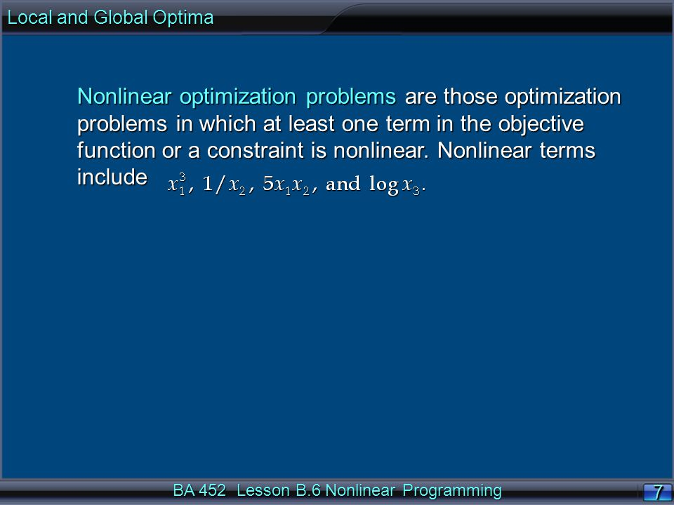 BA 452 Lesson B.6 Nonlinear Programming Nonlinear optimization problems are those optimization problems in which at least one term in the objective function or a constraint is nonlinear.