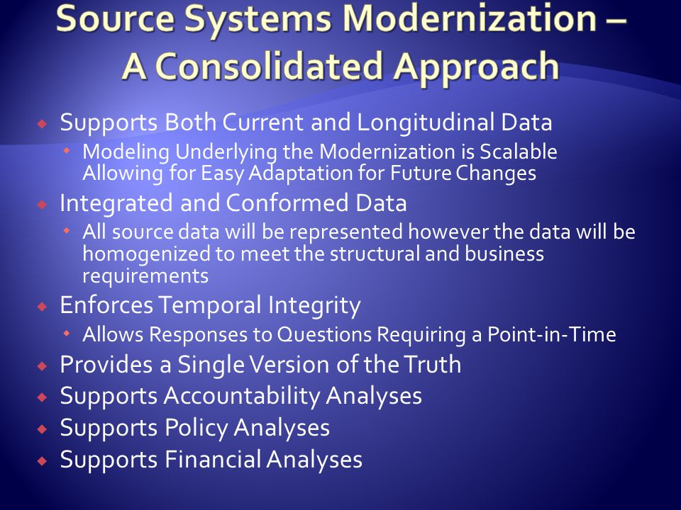  Supports Both Current and Longitudinal Data  Modeling Underlying the Modernization is Scalable Allowing for Easy Adaptation for Future Changes  Integrated and Conformed Data  All source data will be represented however the data will be homogenized to meet the structural and business requirements  Enforces Temporal Integrity  Allows Responses to Questions Requiring a Point-in-Time  Provides a Single Version of the Truth  Supports Accountability Analyses  Supports Policy Analyses  Supports Financial Analyses