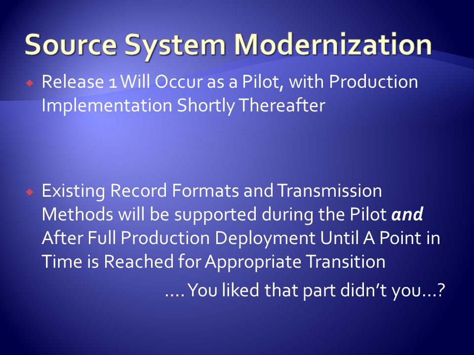  Release 1 Will Occur as a Pilot, with Production Implementation Shortly Thereafter  Existing Record Formats and Transmission Methods will be supported during the Pilot and After Full Production Deployment Until A Point in Time is Reached for Appropriate Transition ….