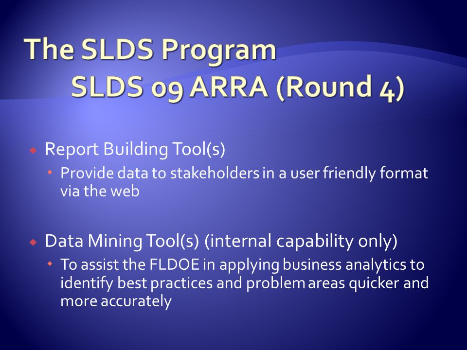  Report Building Tool(s)  Provide data to stakeholders in a user friendly format via the web  Data Mining Tool(s) (internal capability only)  To assist the FLDOE in applying business analytics to identify best practices and problem areas quicker and more accurately