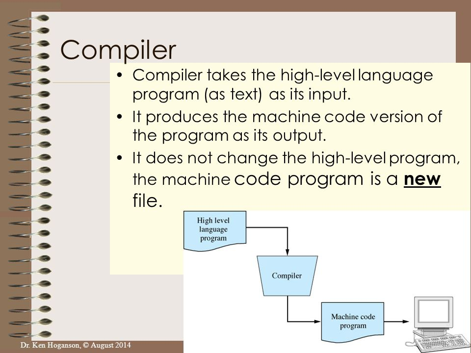 Dr. Ken Hoganson, © August 2014 Compiler takes the high-level language program (as text) as its input. It produces the machine code version of the pro