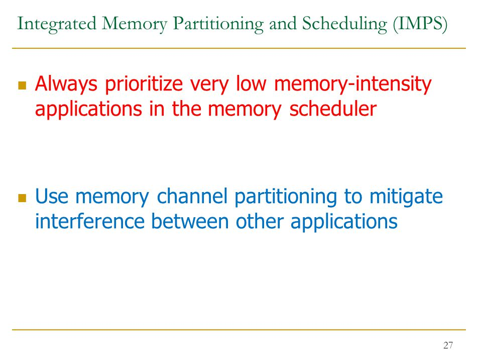 Integrated Memory Partitioning and Scheduling (IMPS) Always prioritize very low memory-intensity applications in the memory scheduler Use memory channel partitioning to mitigate interference between other applications 27