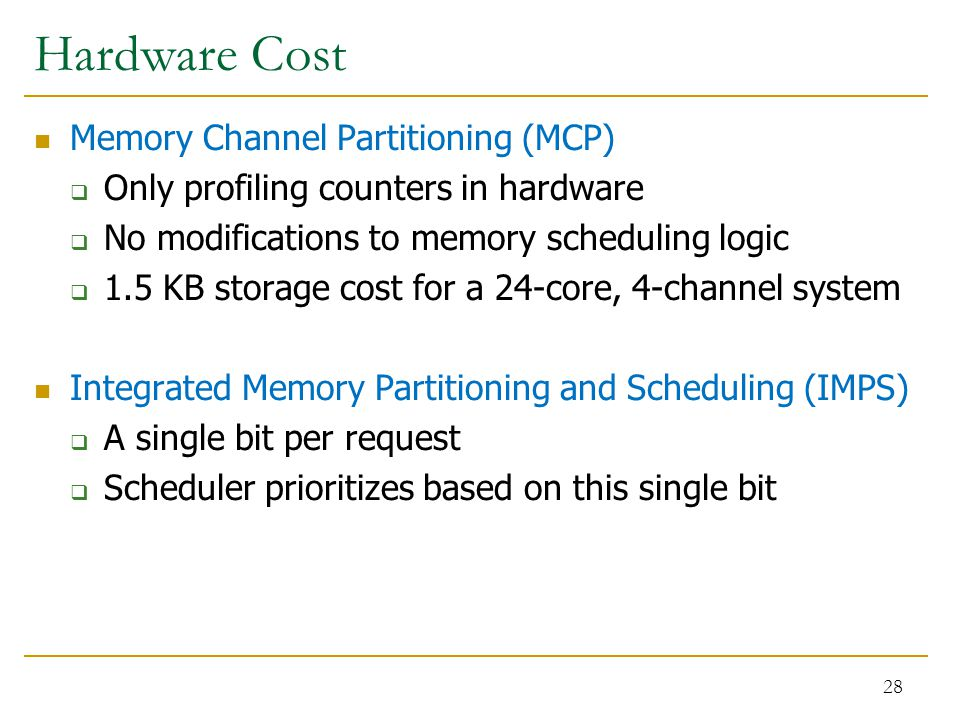 Hardware Cost Memory Channel Partitioning (MCP)  Only profiling counters in hardware  No modifications to memory scheduling logic  1.5 KB storage cost for a 24-core, 4-channel system Integrated Memory Partitioning and Scheduling (IMPS)  A single bit per request  Scheduler prioritizes based on this single bit 28