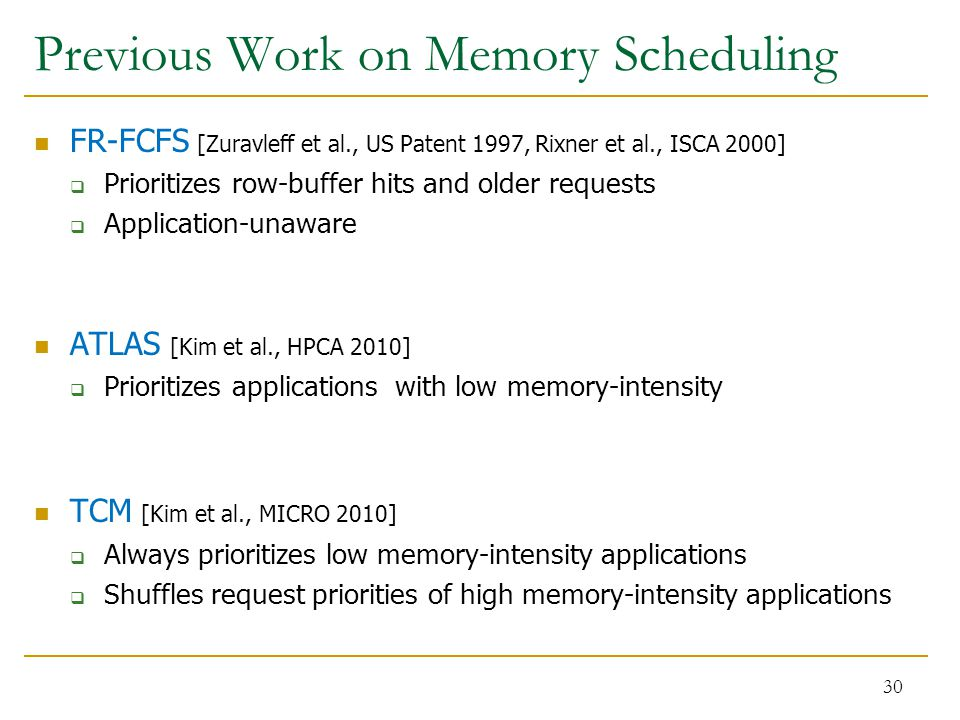 Previous Work on Memory Scheduling FR-FCFS [Zuravleff et al., US Patent 1997, Rixner et al., ISCA 2000]  Prioritizes row-buffer hits and older requests  Application-unaware ATLAS [Kim et al., HPCA 2010]  Prioritizes applications with low memory-intensity TCM [Kim et al., MICRO 2010]  Always prioritizes low memory-intensity applications  Shuffles request priorities of high memory-intensity applications 30