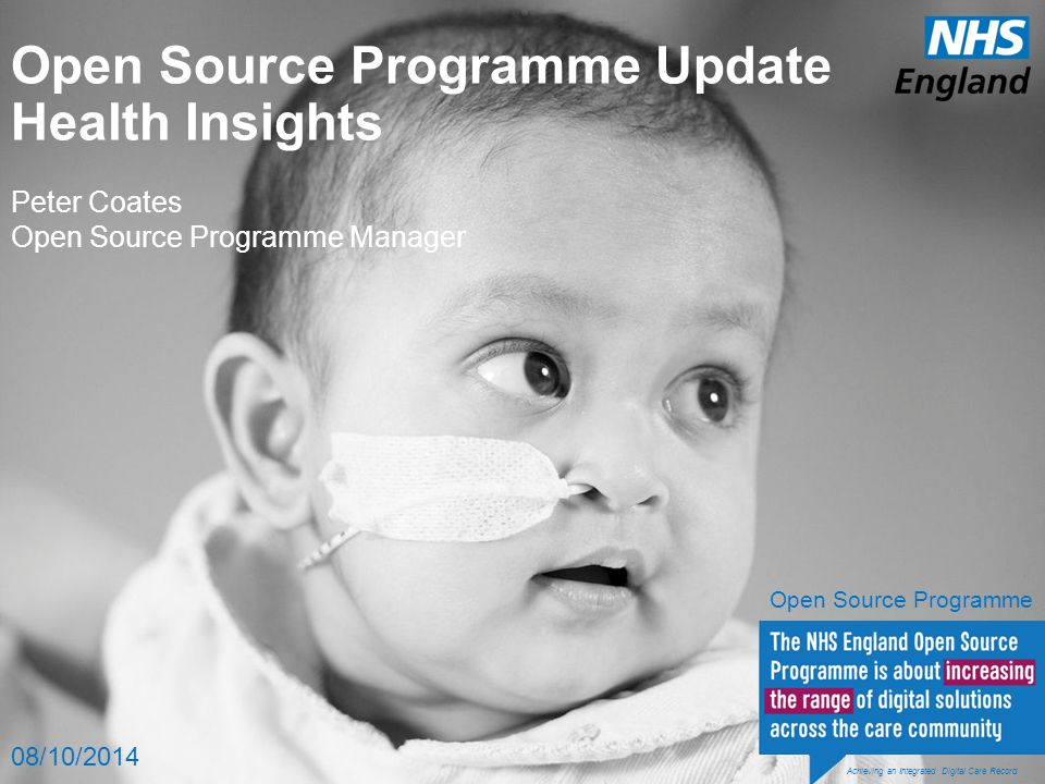 Open Source Programme Update Health Insights Peter Coates Open Source Programme Manager 08/10/2014 Achieving an Integrated Digital Care Record Open Source Programme