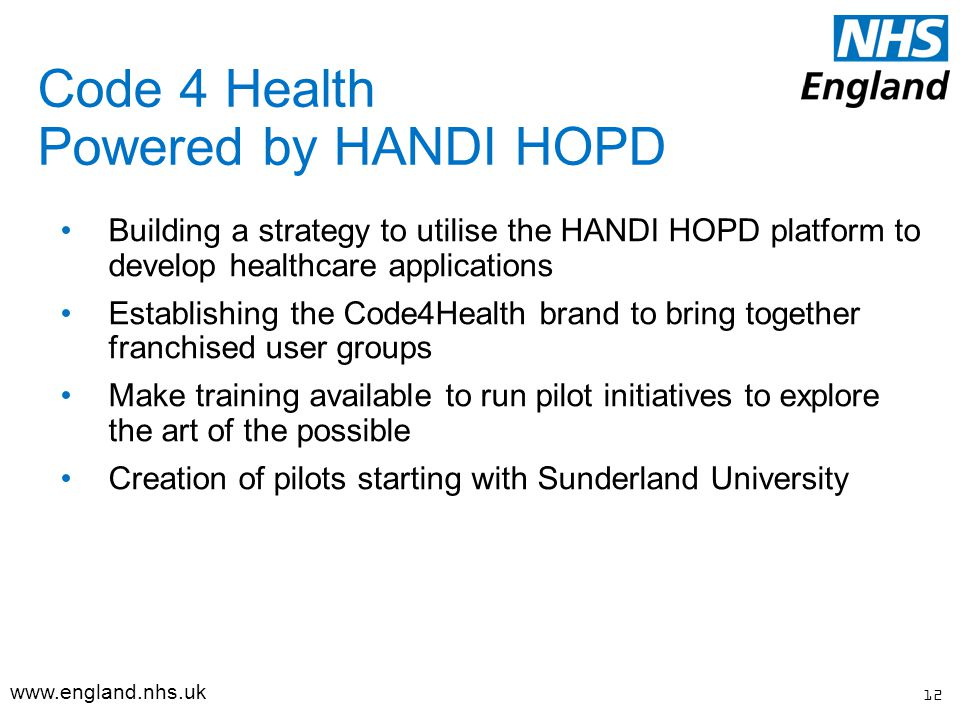 Code 4 Health Powered by HANDI HOPD Building a strategy to utilise the HANDI HOPD platform to develop healthcare applications Establishing the Code4Health brand to bring together franchised user groups Make training available to run pilot initiatives to explore the art of the possible Creation of pilots starting with Sunderland University 12