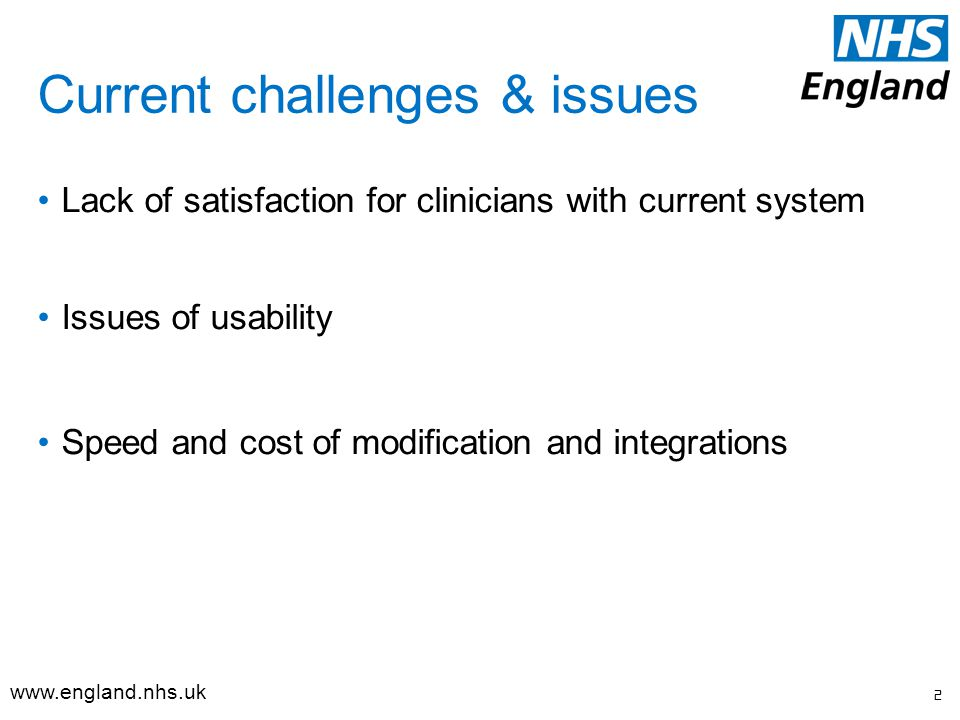 Current challenges & issues Lack of satisfaction for clinicians with current system Issues of usability Speed and cost of modification and integrations 2