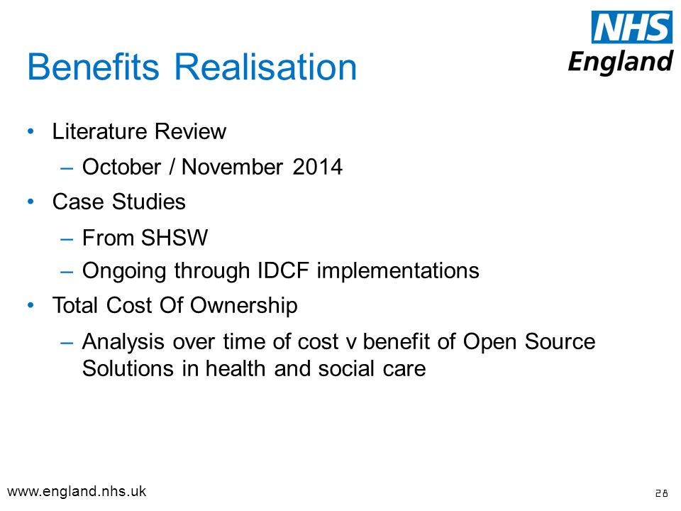 Literature Review –October / November 2014 Case Studies –From SHSW –Ongoing through IDCF implementations Total Cost Of Ownership –Analysis over time of cost v benefit of Open Source Solutions in health and social care Benefits Realisation 28