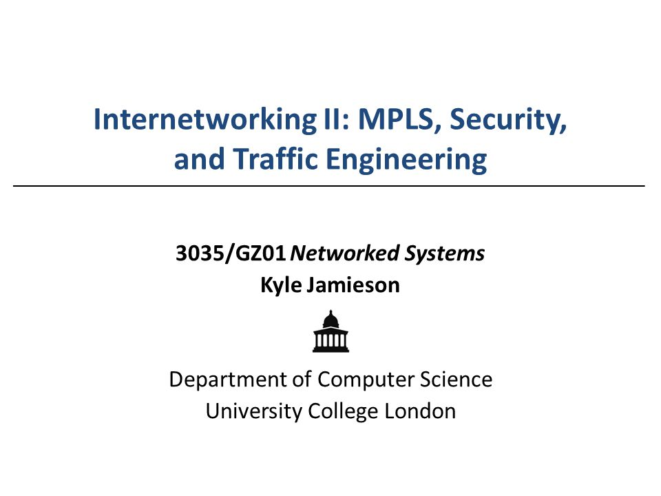 Internetworking II: MPLS, Security, and Traffic Engineering 3035/GZ01 Networked Systems Kyle Jamieson Department of Computer Science University Colleg