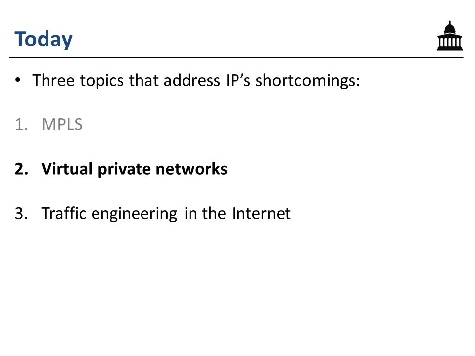 Today Three topics that address IP's shortcomings: 1.MPLS 2.Virtual private networks 3.Traffic engineering in the Internet