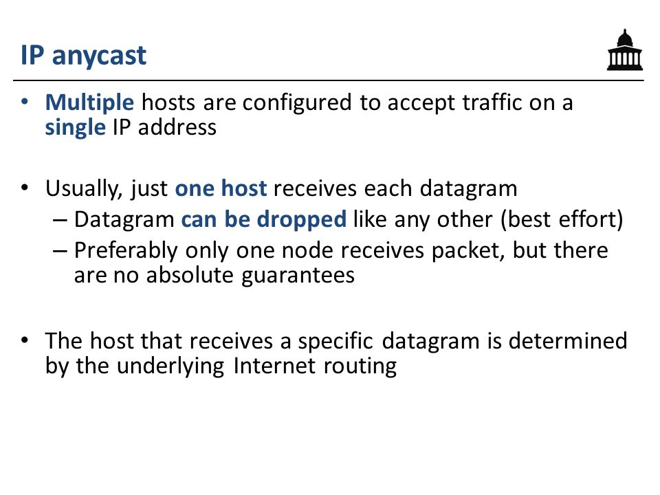 IP anycast Multiple hosts are configured to accept traffic on a single IP address Usually, just one host receives each datagram – Datagram can be drop