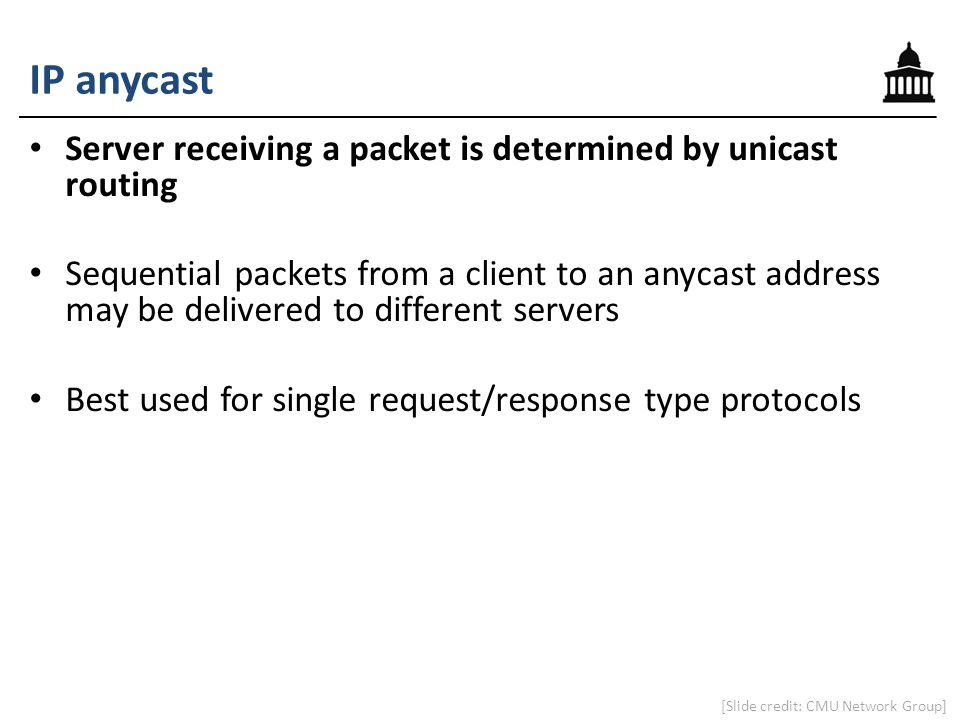 IP anycast Server receiving a packet is determined by unicast routing Sequential packets from a client to an anycast address may be delivered to diffe