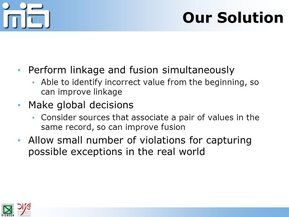 Our Solution Perform linkage and fusion simultaneously Able to identify incorrect value from the beginning, so can improve linkage Make global decisio