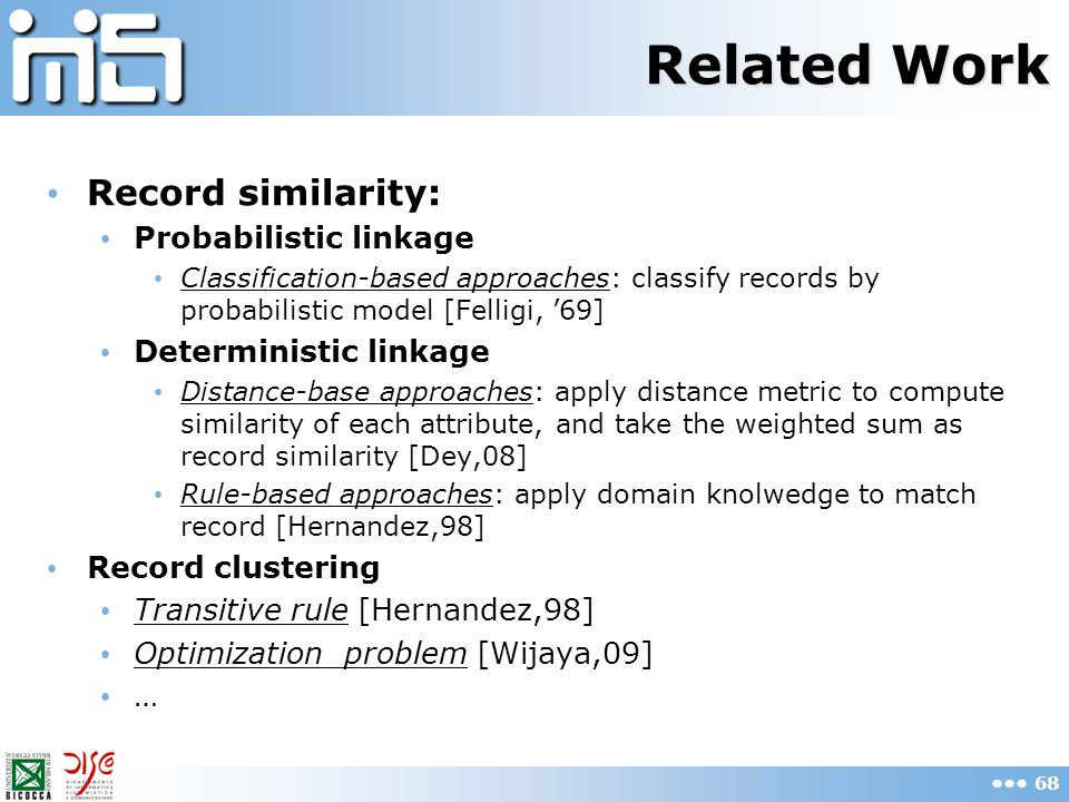 Related Work Record similarity: Probabilistic linkage Classification-based approaches: classify records by probabilistic model [Felligi, '69] Deterministic linkage Distance-base approaches: apply distance metric to compute similarity of each attribute, and take the weighted sum as record similarity [Dey,08] Rule-based approaches: apply domain knolwedge to match record [Hernandez,98] Record clustering Transitive rule [Hernandez,98] Optimization problem [Wijaya,09] … 68