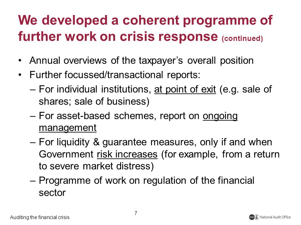 Auditing the financial crisis We developed a coherent programme of further work on crisis response (continued) Annual overviews of the taxpayer's overall position Further focussed/transactional reports: –For individual institutions, at point of exit (e.g.