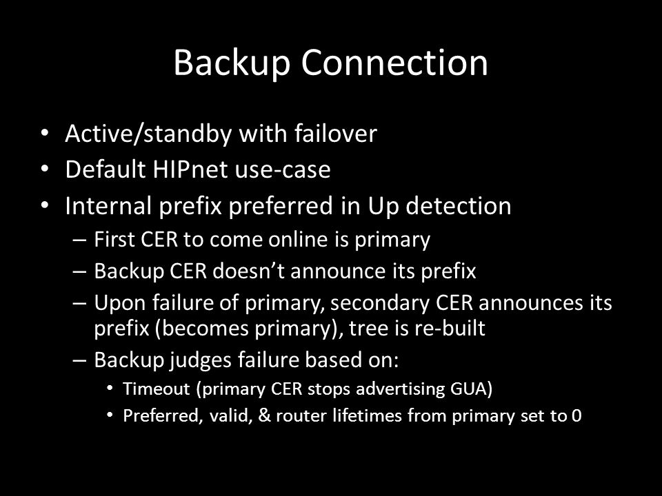 Backup Connection Active/standby with failover Default HIPnet use-case Internal prefix preferred in Up detection – First CER to come online is primary – Backup CER doesn't announce its prefix – Upon failure of primary, secondary CER announces its prefix (becomes primary), tree is re-built – Backup judges failure based on: Timeout (primary CER stops advertising GUA) Preferred, valid, & router lifetimes from primary set to 0