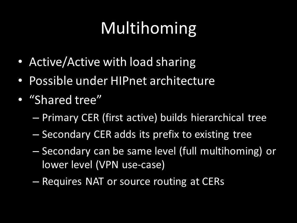 Multihoming Active/Active with load sharing Possible under HIPnet architecture Shared tree – Primary CER (first active) builds hierarchical tree – Secondary CER adds its prefix to existing tree – Secondary can be same level (full multihoming) or lower level (VPN use-case) – Requires NAT or source routing at CERs