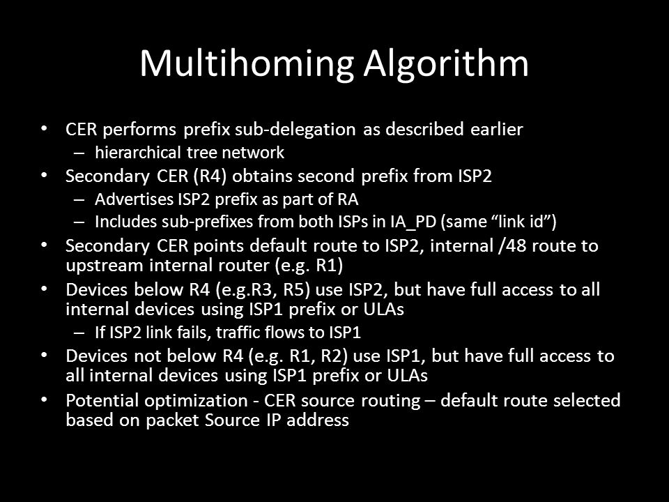 Multihoming Algorithm CER performs prefix sub-delegation as described earlier – hierarchical tree network Secondary CER (R4) obtains second prefix from ISP2 – Advertises ISP2 prefix as part of RA – Includes sub-prefixes from both ISPs in IA_PD (same link id ) Secondary CER points default route to ISP2, internal /48 route to upstream internal router (e.g.