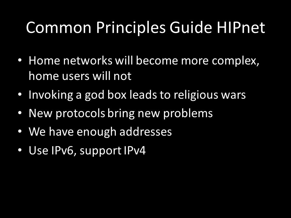Common Principles Guide HIPnet Home networks will become more complex, home users will not Invoking a god box leads to religious wars New protocols bring new problems We have enough addresses Use IPv6, support IPv4