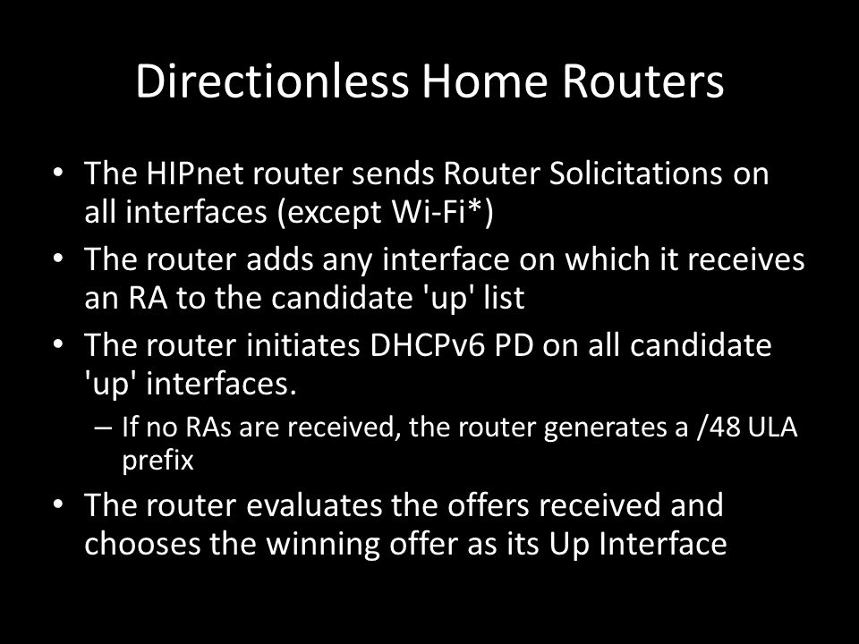 Directionless Home Routers The HIPnet router sends Router Solicitations on all interfaces (except Wi-Fi*) The router adds any interface on which it receives an RA to the candidate up list The router initiates DHCPv6 PD on all candidate up interfaces.