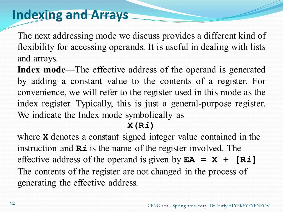 Indexing and Arrays CENG 222 - Spring 2012-2013 Dr. Yuriy ALYEKSYEYENKOV 12 The next addressing mode we discuss provides a different kind of flexibili
