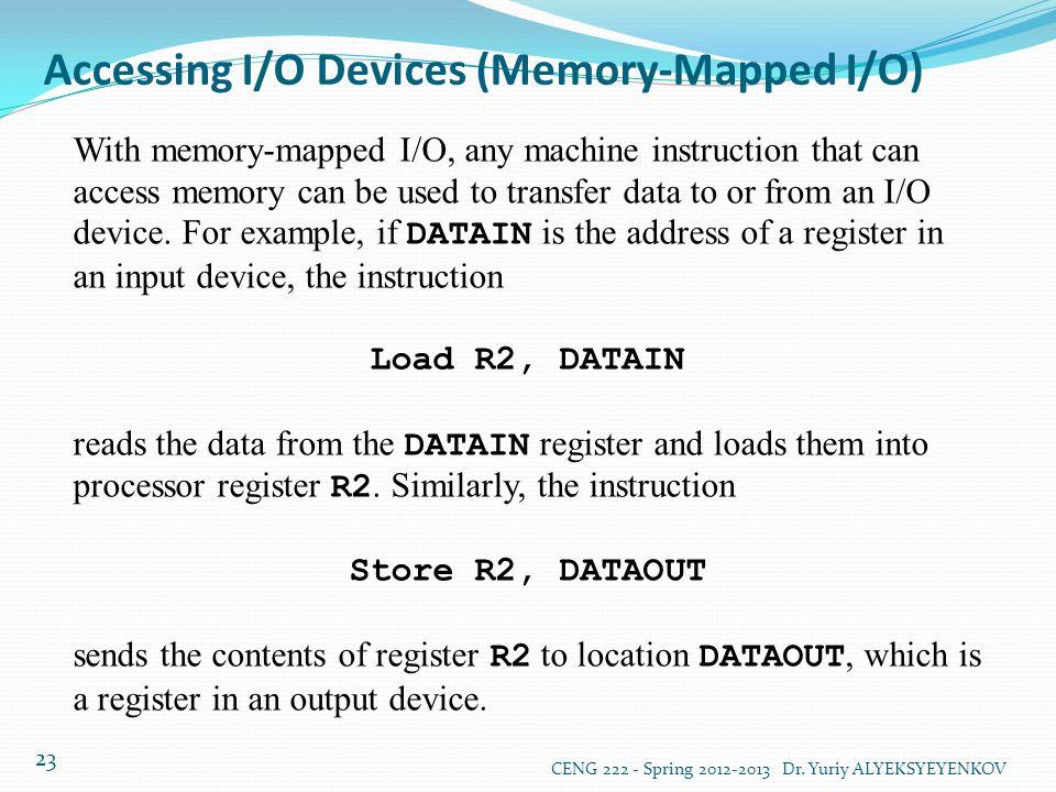 Accessing I/O Devices (Memory-Mapped I/O) CENG 222 - Spring 2012-2013 Dr. Yuriy ALYEKSYEYENKOV 23 With memory-mapped I/O, any machine instruction that