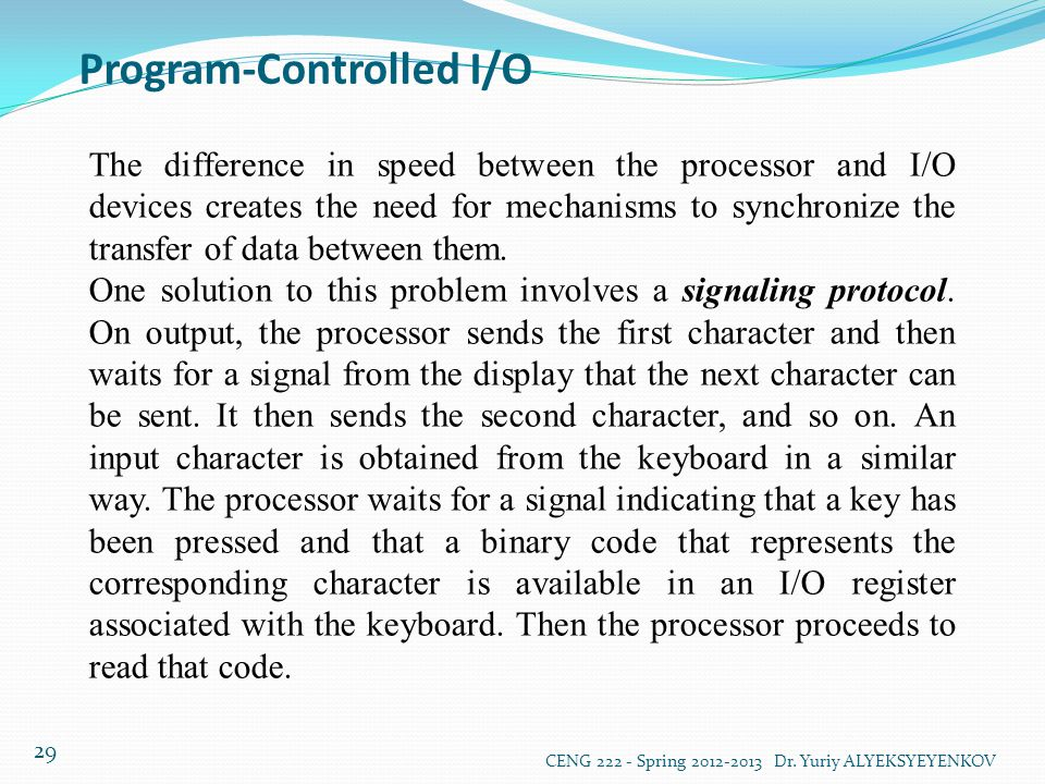 Program-Controlled I/O CENG 222 - Spring 2012-2013 Dr. Yuriy ALYEKSYEYENKOV 29 The difference in speed between the processor and I/O devices creates t