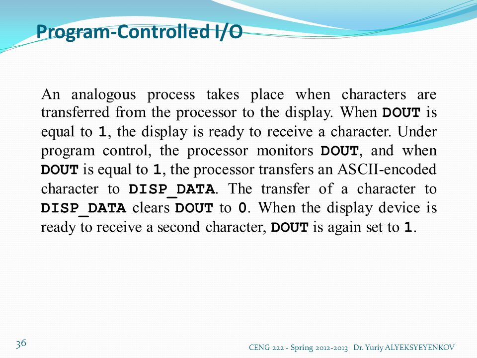 Program-Controlled I/O CENG 222 - Spring 2012-2013 Dr. Yuriy ALYEKSYEYENKOV 36 An analogous process takes place when characters are transferred from t