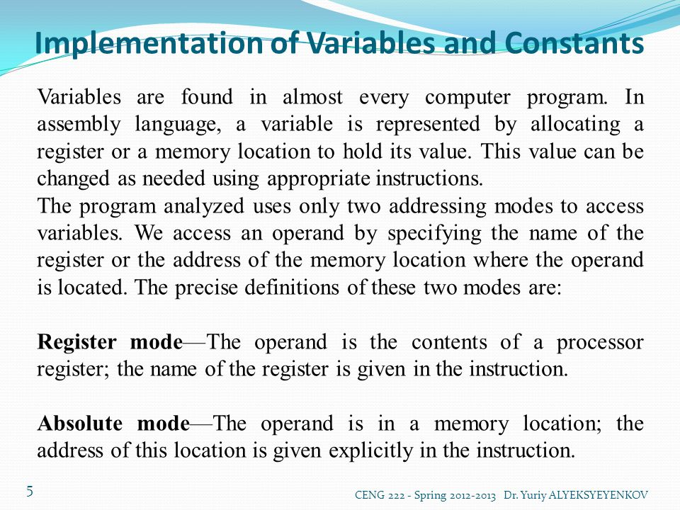 Implementation of Variables and Constants CENG 222 - Spring 2012-2013 Dr. Yuriy ALYEKSYEYENKOV 5 Variables are found in almost every computer program.