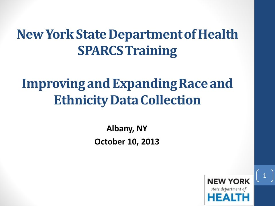 New York State Department of Health SPARCS Training Improving and Expanding Race and Ethnicity Data Collection Albany, NY October 10, 2013 1