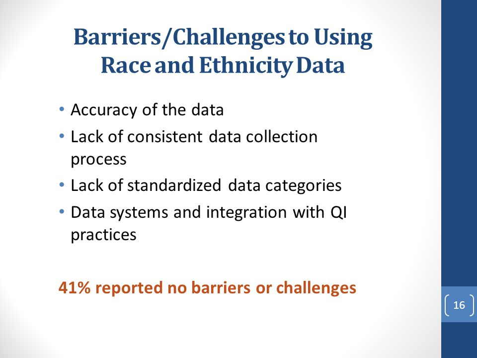 Barriers/Challenges to Using Race and Ethnicity Data Accuracy of the data Lack of consistent data collection process Lack of standardized data categor