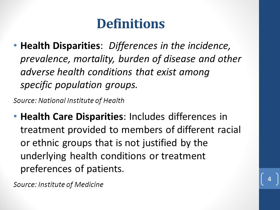 Definitions Health Disparities: Differences in the incidence, prevalence, mortality, burden of disease and other adverse health conditions that exist