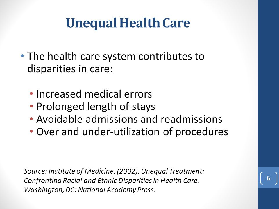 Unequal Health Care The health care system contributes to disparities in care: Increased medical errors Prolonged length of stays Avoidable admissions