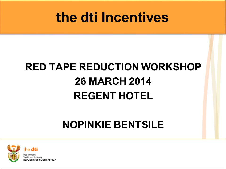 RED TAPE REDUCTION WORKSHOP 26 MARCH 2014 REGENT HOTEL NOPINKIE BENTSILE the dti Incentives