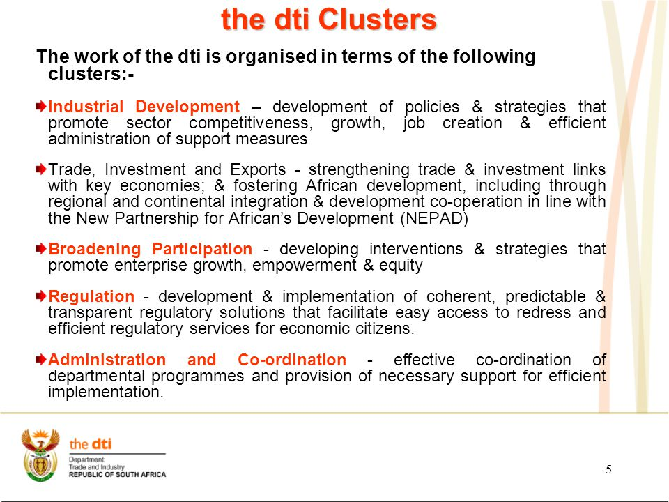 5 the dti Clusters The work of the dti is organised in terms of the following clusters:- Industrial Development – development of policies & strategies that promote sector competitiveness, growth, job creation & efficient administration of support measures Trade, Investment and Exports - strengthening trade & investment links with key economies; & fostering African development, including through regional and continental integration & development co-operation in line with the New Partnership for African's Development (NEPAD) Broadening Participation - developing interventions & strategies that promote enterprise growth, empowerment & equity Regulation - development & implementation of coherent, predictable & transparent regulatory solutions that facilitate easy access to redress and efficient regulatory services for economic citizens.