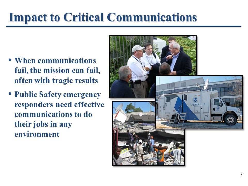 7 Impact to Critical Communications When communications fail, the mission can fail, often with tragic results Public Safety emergency responders need effective communications to do their jobs in any environment