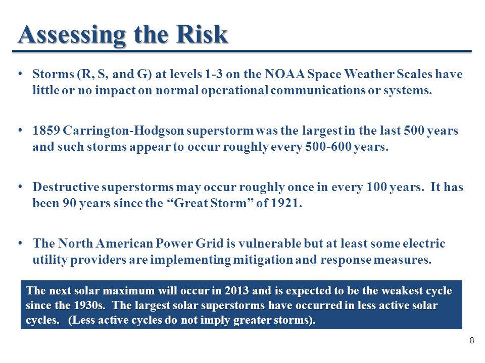 8 Assessing the Risk Storms (R, S, and G) at levels 1-3 on the NOAA Space Weather Scales have little or no impact on normal operational communications or systems.