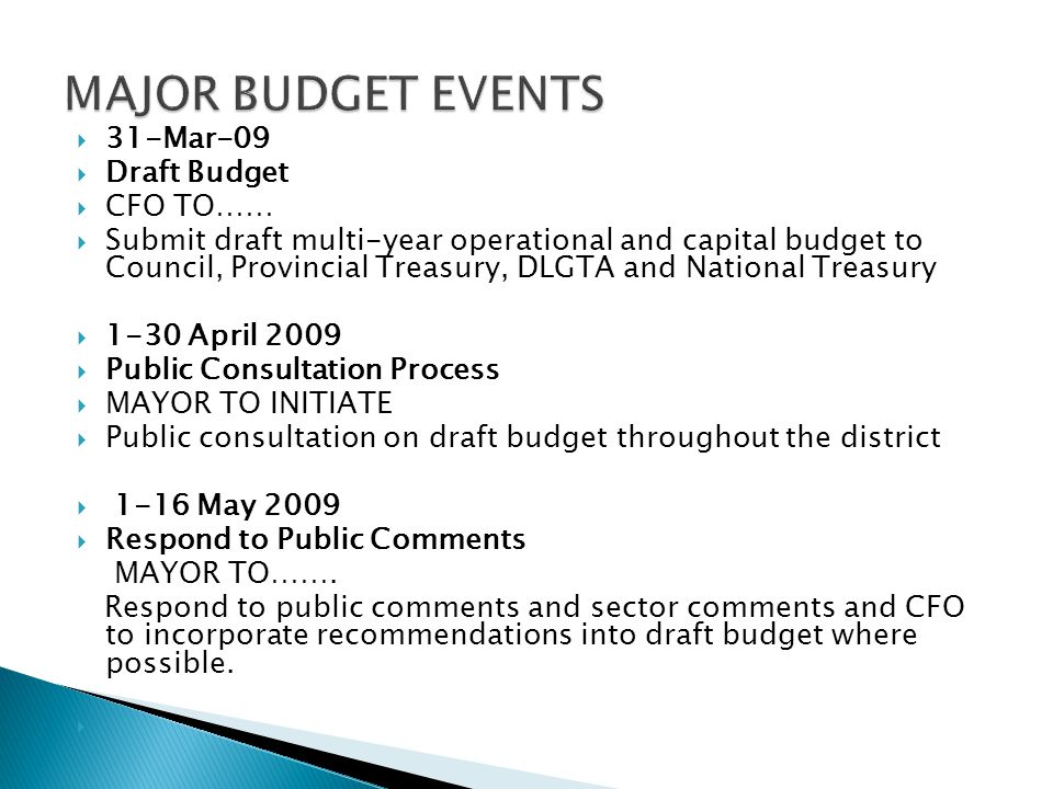 31-Mar-09  Draft Budget  CFO TO……  Submit draft multi-year operational and capital budget to Council, Provincial Treasury, DLGTA and National Treasury  1-30 April 2009  Public Consultation Process  MAYOR TO INITIATE  Public consultation on draft budget throughout the district  1-16 May 2009  Respond to Public Comments MAYOR TO…….