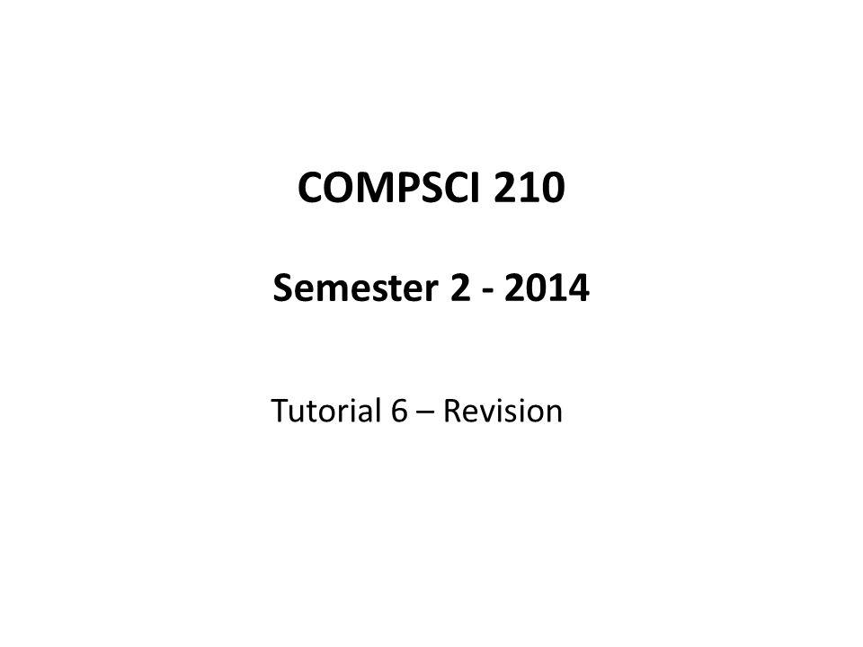 COMPSCI 210 Semester 2 - 2014 Tutorial 6 – Revision