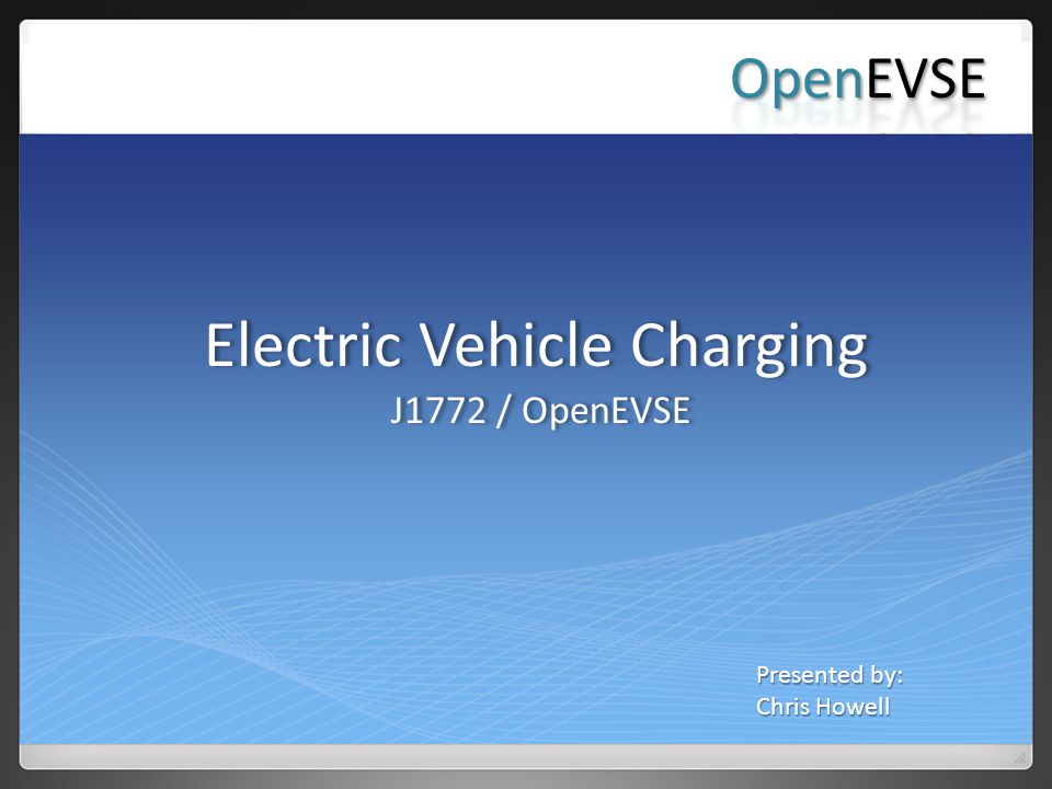 Electric Vehicle Charging J1772 / OpenEVSE Electric Vehicle Charging J1772 / OpenEVSE Presented by: Chris Howell